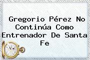 Gregorio Pérez No Continúa Como Entrenador De <b>Santa Fe</b>