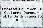 Gremios Le Piden Al Gobierno Derogar Tabla De Incremento A <b>...</b>