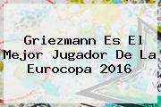 <b>Griezmann</b> Es El Mejor Jugador De La Eurocopa 2016