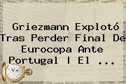 <b>Griezmann</b> Explotó Tras Perder Final De Eurocopa Ante Portugal   El ...