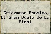 <u>Griezmann-Ronaldo, El Gran Duelo De La Final</u>