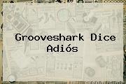 <b>Grooveshark</b> Dice Adiós
