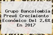 Grupo <b>Bancolombia</b> Prevé Crecimiento Económico Del 2,6% En 2017