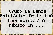 Grupo De Danza Folclórica De La <b>UAQ</b> Representará A México En <b>...</b>