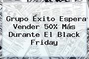 Grupo <b>Éxito</b> Espera Vender 50% Más Durante El Black Friday