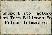 Grupo <b>Éxito</b> Facturó Más Tres Billones En Primer Trimestre