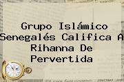 Grupo Islámico Senegalés Califica A <b>Rihanna</b> De Pervertida