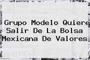 Grupo Modelo Quiere Salir De La Bolsa Mexicana De <b>Valores</b>