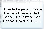 Guadalajara, Cuna De <b>Guillermo Del Toro</b>, Celebra Los Óscar Para Su ...