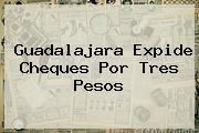 <b>Guadalajara</b> Expide Cheques Por Tres Pesos