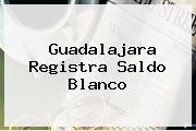 <b>Guadalajara</b> Registra Saldo Blanco