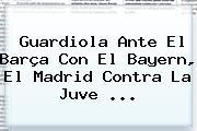 Guardiola Ante El Barça Con El Bayern, El Madrid Contra La Juve <b>...</b>