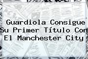 Guardiola Consigue Su Primer Título Con El <b>Manchester City</b>