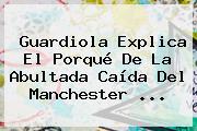 Guardiola Explica El Porqué De La Abultada Caída Del <b>Manchester</b> ...