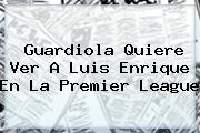 Guardiola Quiere Ver A Luis Enrique En La <b>Premier League</b>