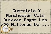 Guardiola Y <b>Manchester City</b> Quieren Pagar Los 700 Millones De ...