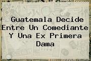 <i>Guatemala Decide Entre Un Comediante Y Una Ex Primera Dama</i>
