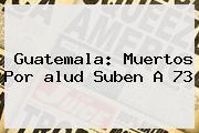 Guatemala: Muertos Por <b>alud</b> Suben A 73
