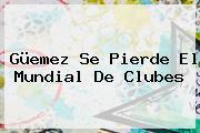 <b>Güemez</b> Se Pierde El Mundial De Clubes