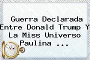 Guerra Declarada Entre <b>Donald Trump</b> Y La Miss Universo Paulina <b>...</b>