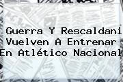 Guerra Y Rescaldani Vuelven A Entrenar En <b>Atlético Nacional</b>