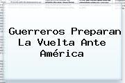 Guerreros Preparan La Vuelta Ante <b>América</b>