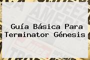 Guía Básica Para Terminator <b>Génesis</b>