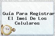 Guía Para Registrar El <b>Imei</b> De Los Celulares