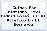 Guiado Por Cristiano, <b>Real Madrid</b> Goleó 3-0 Al Atlético En El Bernabéu