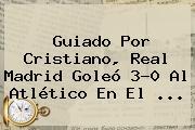 Guiado Por Cristiano, <b>Real Madrid</b> Goleó 3-0 Al Atlético En El ...
