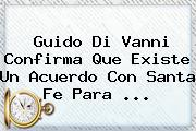 <b>Guido Di Vanni</b> Confirma Que Existe Un Acuerdo Con Santa Fe Para <b>...</b>