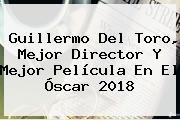 Guillermo Del Toro, Mejor Director Y Mejor Película En El <b>Óscar 2018</b>