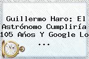 <b>Guillermo Haro</b>: El Astrónomo Cumpliría 105 Años Y Google Lo ...