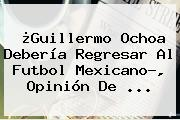 ¿<b>Guillermo Ochoa</b> Debería Regresar Al Futbol Mexicano?, Opinión De <b>...</b>