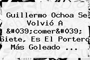 Guillermo Ochoa Se Volvió A 'comer' Siete, Es El Portero Más Goleado ...
