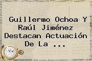 Guillermo Ochoa Y <b>Raúl Jiménez</b> Destacan Actuación De La ...