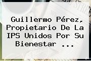Guillermo Pérez, Propietario De La IPS Unidos Por Su Bienestar ...