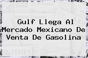 <b>Gulf</b> Llega Al Mercado Mexicano De Venta De Gasolina