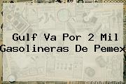<b>Gulf</b> Va Por 2 Mil Gasolineras De Pemex