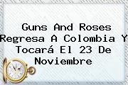 <b>Guns And Roses</b> Regresa A <b>Colombia</b> Y Tocará El 23 De Noviembre