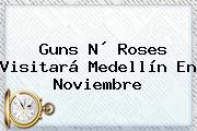 <b>Guns</b> N´ <b>Roses</b> Visitará Medellín En Noviembre