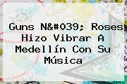 <b>Guns</b> N&#039; <b>Roses</b> Hizo Vibrar A Medellín Con Su Música