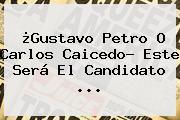 ¿Gustavo Petro O <b>Carlos Caicedo</b>? Este Será El Candidato ...