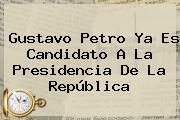 Gustavo <b>Petro</b> Ya Es Candidato A La Presidencia De La República