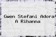 <b>Gwen Stefani Adora A Rihanna</b>