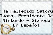 Ha Fallecido <b>Satoru Iwata</b>, Presidente De Nintendo - Gizmodo En Español