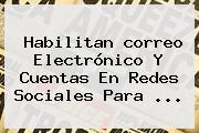 Habilitan <b>correo</b> Electrónico Y Cuentas En Redes Sociales Para ...