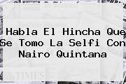 Habla El Hincha Que Se Tomo La Selfi Con <b>Nairo Quintana</b>