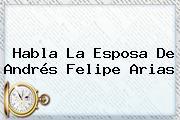 Habla La Esposa De <b>Andrés Felipe Arias</b>