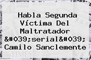 Habla Segunda Víctima Del Maltratador &#039;serial&#039; <b>Camilo Sanclemente</b>